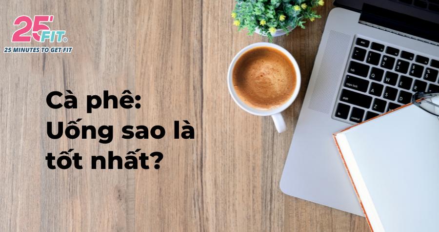 Uống cà phê như thế nào để tốt cho sức khỏe?